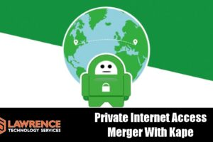 Private Internet Access Merger With Kape Technologies